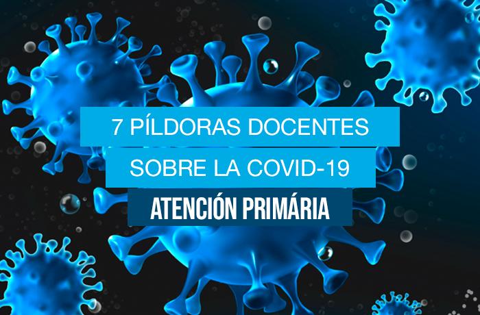 7 píldoras docentes sobre la COVID-19 (Atención primaria)